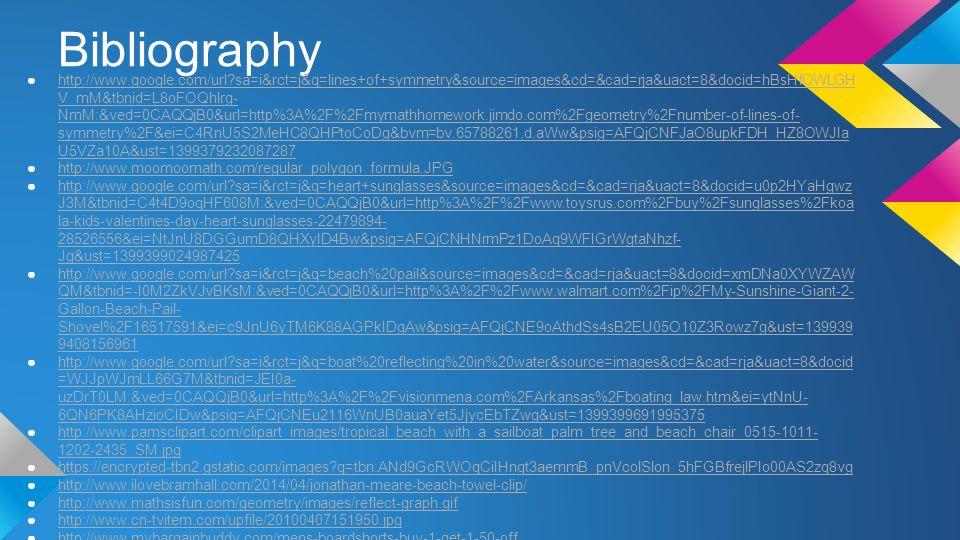 Bibliography ●http://www.google.com/url sa=i&rct=j&q=lines+of+symmetry&source=images&cd=&cad=rja&uact=8&docid=hBsHfOWLGH V_mM&tbnid=L8oFOQhlrg- NmM:&ved=0CAQQjB0&url=http%3A%2F%2Fmymathhomework.jimdo.com%2Fgeometry%2Fnumber-of-lines-of- symmetry%2F&ei=C4RnU5S2MeHC8QHPtoCoDg&bvm=bv.65788261,d.aWw&psig=AFQjCNFJaO8upkFDH_HZ8OWJIa U5VZa10A&ust=1399379232087287http://www.google.com/url sa=i&rct=j&q=lines+of+symmetry&source=images&cd=&cad=rja&uact=8&docid=hBsHfOWLGH V_mM&tbnid=L8oFOQhlrg- NmM:&ved=0CAQQjB0&url=http%3A%2F%2Fmymathhomework.jimdo.com%2Fgeometry%2Fnumber-of-lines-of- symmetry%2F&ei=C4RnU5S2MeHC8QHPtoCoDg&bvm=bv.65788261,d.aWw&psig=AFQjCNFJaO8upkFDH_HZ8OWJIa U5VZa10A&ust=1399379232087287 ●http://www.moomoomath.com/regular_polygon_formula.JPGhttp://www.moomoomath.com/regular_polygon_formula.JPG ●http://www.google.com/url sa=i&rct=j&q=heart+sunglasses&source=images&cd=&cad=rja&uact=8&docid=u0p2HYaHgwz J3M&tbnid=C4t4D9oqHF608M:&ved=0CAQQjB0&url=http%3A%2F%2Fwww.toysrus.com%2Fbuy%2Fsunglasses%2Fkoa la-kids-valentines-day-heart-sunglasses-22479894- 28526556&ei=NtJnU8DGGumD8QHXyID4Bw&psig=AFQjCNHNrmPz1DoAq9WFIGrWgtaNhzf- Jg&ust=1399399024987425http://www.google.com/url sa=i&rct=j&q=heart+sunglasses&source=images&cd=&cad=rja&uact=8&docid=u0p2HYaHgwz J3M&tbnid=C4t4D9oqHF608M:&ved=0CAQQjB0&url=http%3A%2F%2Fwww.toysrus.com%2Fbuy%2Fsunglasses%2Fkoa la-kids-valentines-day-heart-sunglasses-22479894- 28526556&ei=NtJnU8DGGumD8QHXyID4Bw&psig=AFQjCNHNrmPz1DoAq9WFIGrWgtaNhzf- Jg&ust=1399399024987425 ●http://www.google.com/url sa=i&rct=j&q=beach%20pail&source=images&cd=&cad=rja&uact=8&docid=xmDNa0XYWZAW QM&tbnid=-I0M2ZkVJvBKsM:&ved=0CAQQjB0&url=http%3A%2F%2Fwww.walmart.com%2Fip%2FMy-Sunshine-Giant-2- Gallon-Beach-Pail- Shovel%2F16517591&ei=c9JnU6yTM6K88AGPkIDgAw&psig=AFQjCNE9oAthdSs4sB2EU05O10Z3Rowz7g&ust=139939 9408156961http://www.google.com/url sa=i&rct=j&q=beach%20pail&source=images&cd=&cad=rja&uact=8&docid=xmDNa0XYWZAW QM&tbnid=-I0M2ZkVJvBKsM:&ved=0CAQQjB0&url=http%3A%2F%2F