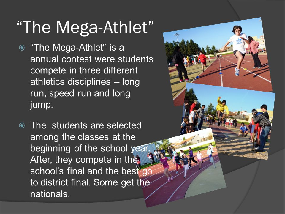 The Mega-Athlet  The Mega-Athlet is a annual contest were students compete in three different athletics disciplines – long run, speed run and long jump.