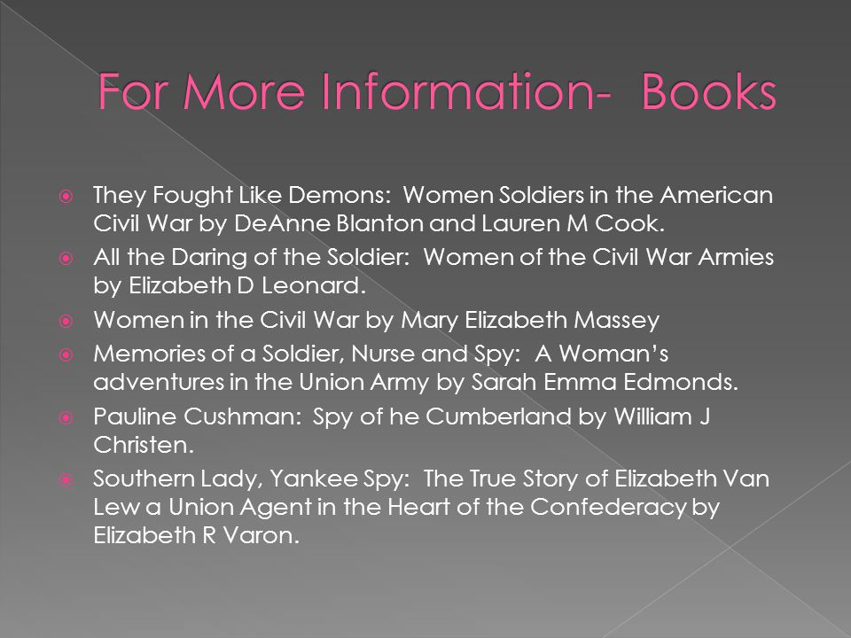 Women Soldiers of the Civil War by DeAnne Blanton http://www.archives.gov/publications/prologue/1993/spring/ women-in-the-civil-war-1.html http://www.archives.gov/publications/prologue/1993/spring/ women-in-the-civil-war-1.html  Women Were There by Captain Barbara Wilson, http://userpages.aug.com/captbarb/femvets2.html http://userpages.aug.com/captbarb/femvets2.html