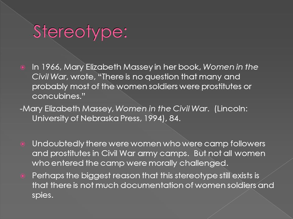 Stereotype:  In 1966, Mary Elizabeth Massey in her book, Women in the Civil War, wrote, There is no question that many and probably most of the women soldiers were prostitutes or concubines. -Mary Elizabeth Massey, Women in the Civil War.