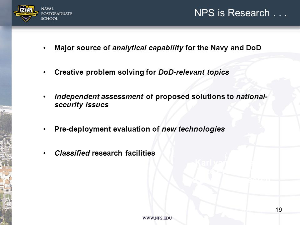 19 Major source of analytical capability for the Navy and DoD Creative problem solving for DoD-relevant topics Independent assessment of proposed solutions to national- security issues Pre-deployment evaluation of new technologies Classified research facilities Karl van Bibber Vice President and Dean of Research NPS is Research...