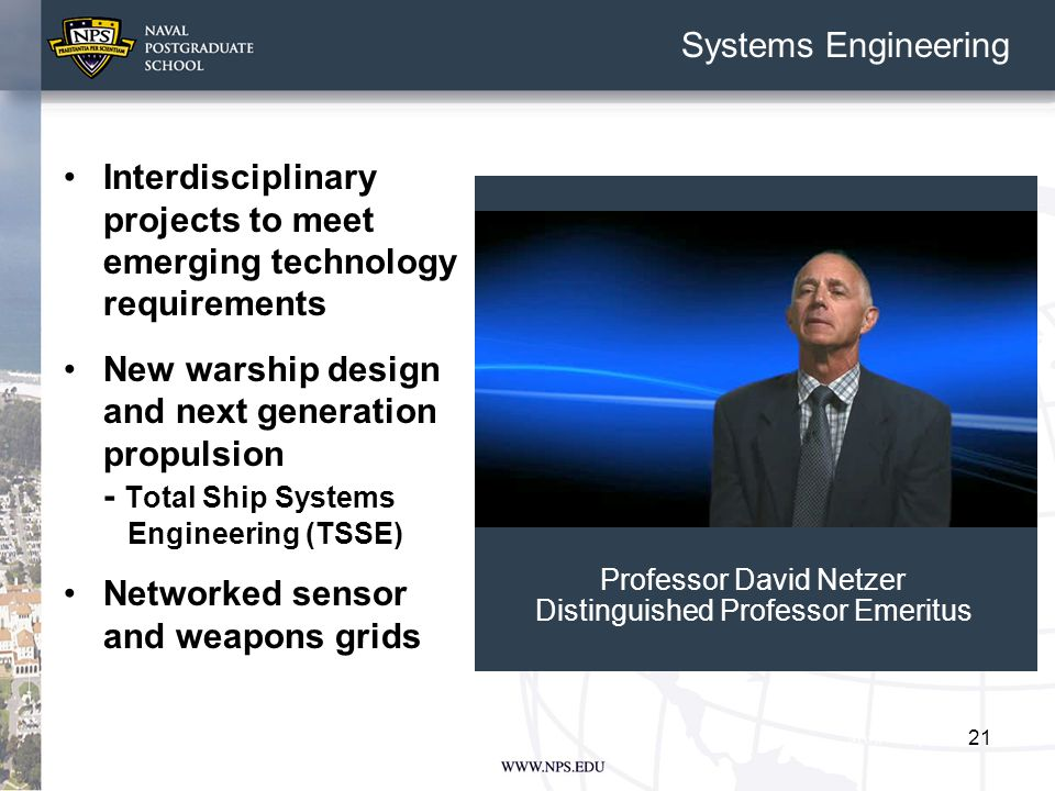 21 Systems Engineering Interdisciplinary projects to meet emerging technology requirements New warship design and next generation propulsion - Total Ship Systems Engineering (TSSE) Networked sensor and weapons grids Professor David Netzer Distinguished Professor Emeritus