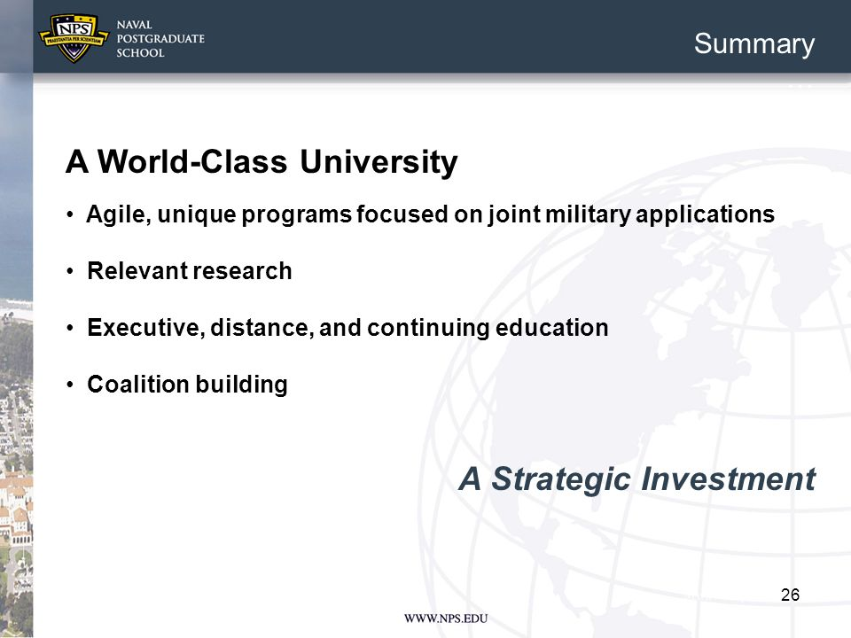 26 Summary … A World-Class University Agile, unique programs focused on joint military applications Relevant research Executive, distance, and continuing education Coalition building A Strategic Investment