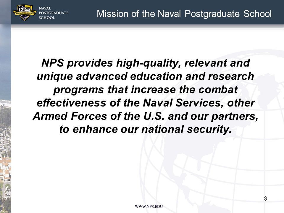 3 Mission of the Naval Postgraduate School NPS provides high-quality, relevant and unique advanced education and research programs that increase the combat effectiveness of the Naval Services, other Armed Forces of the U.S.