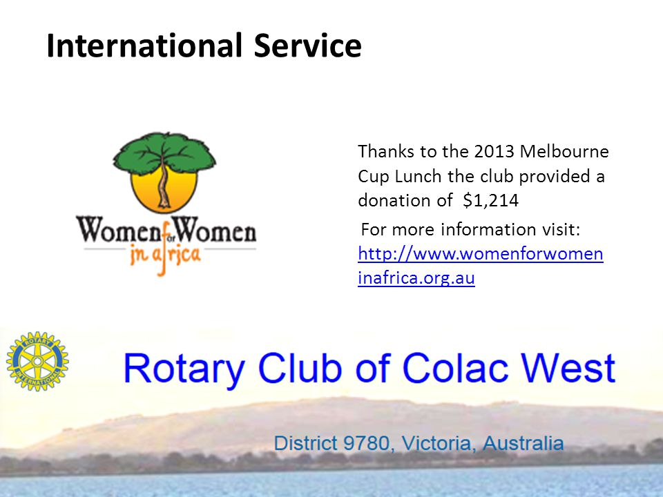 Thanks to the 2013 Melbourne Cup Lunch the club provided a donation of $1,214 For more information visit: http://www.womenforwomen inafrica.org.au http://www.womenforwomen inafrica.org.au International Service