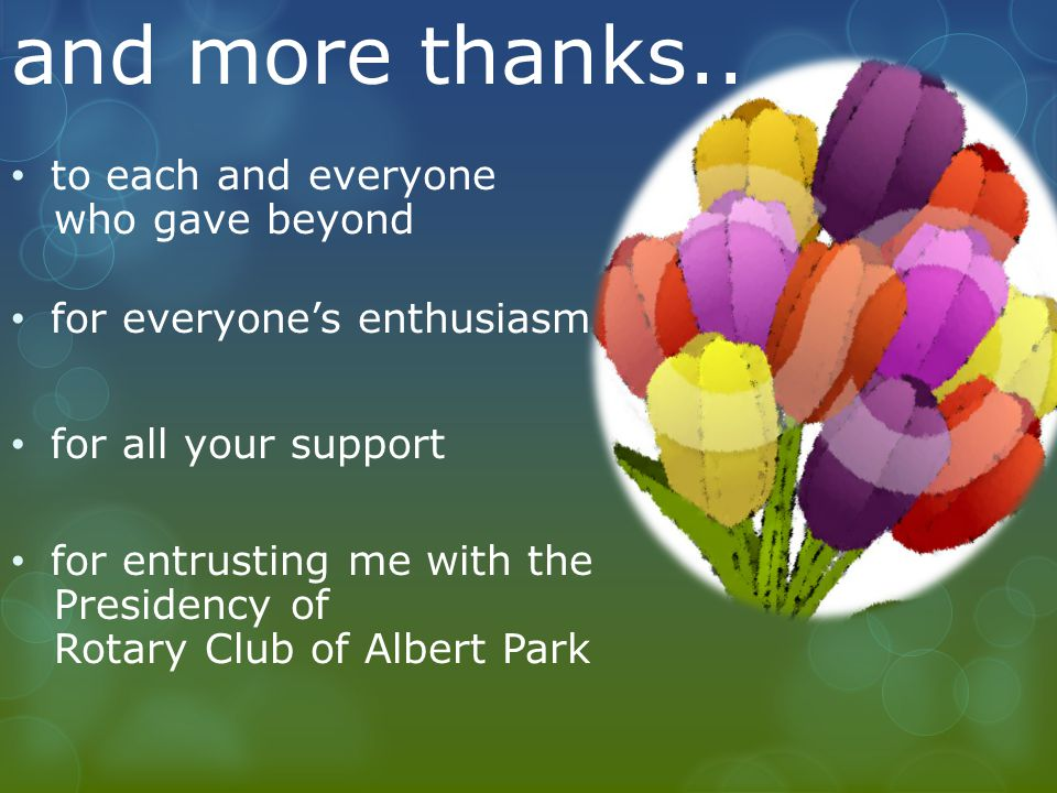 to each and everyone who gave beyond for everyone's enthusiasm for all your support for entrusting me with the Presidency of Rotary Club of Albert Park and more thanks..