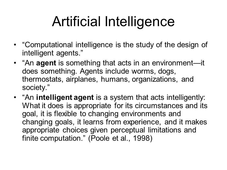 Artificial Intelligence Computational intelligence is the study of the design of intelligent agents. An agent is something that acts in an environment—it does something.