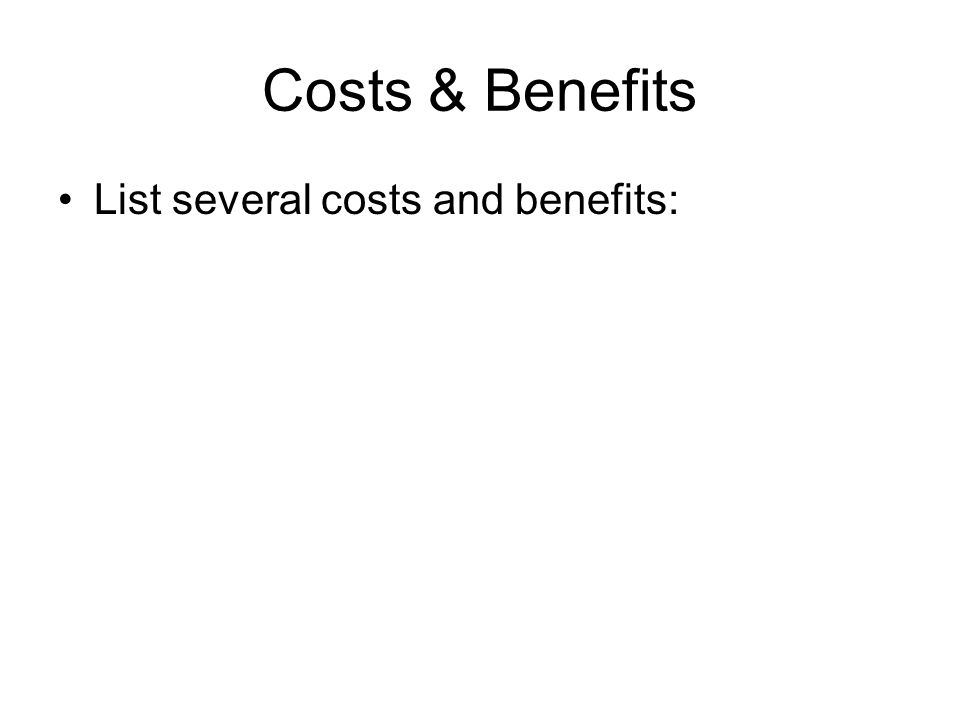 Costs & Benefits List several costs and benefits: