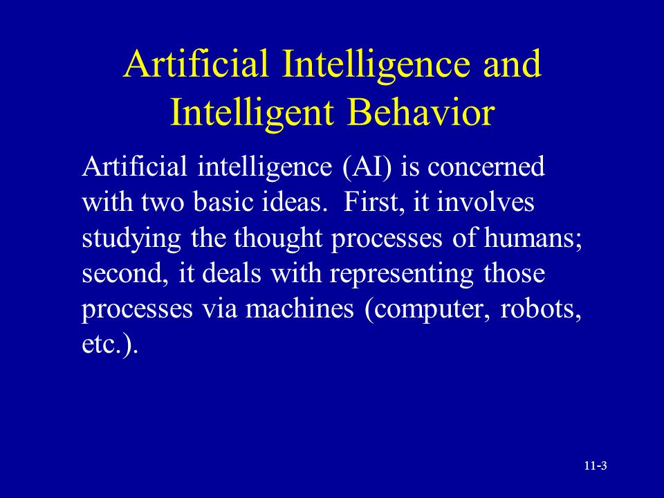 11-2 Intelligent Systems and Artificial Intelligence Artificial intelligence and intelligent behavior Comparing artificial and natural intelligence Conventional versus AI computing Commercial artificial intelligence field