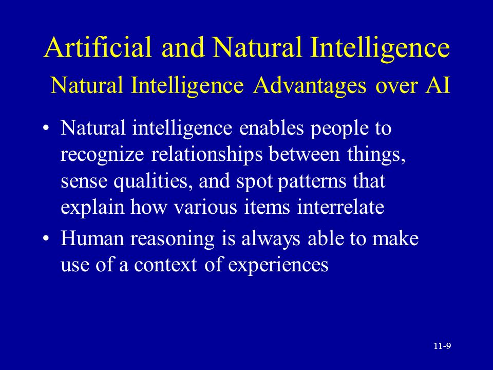 11-8 Artificial and Natural Intelligence Natural Intelligence Advantages over AI Natural intelligence is creative Natural intelligence enables people to benefit from and directly use sensory experiences