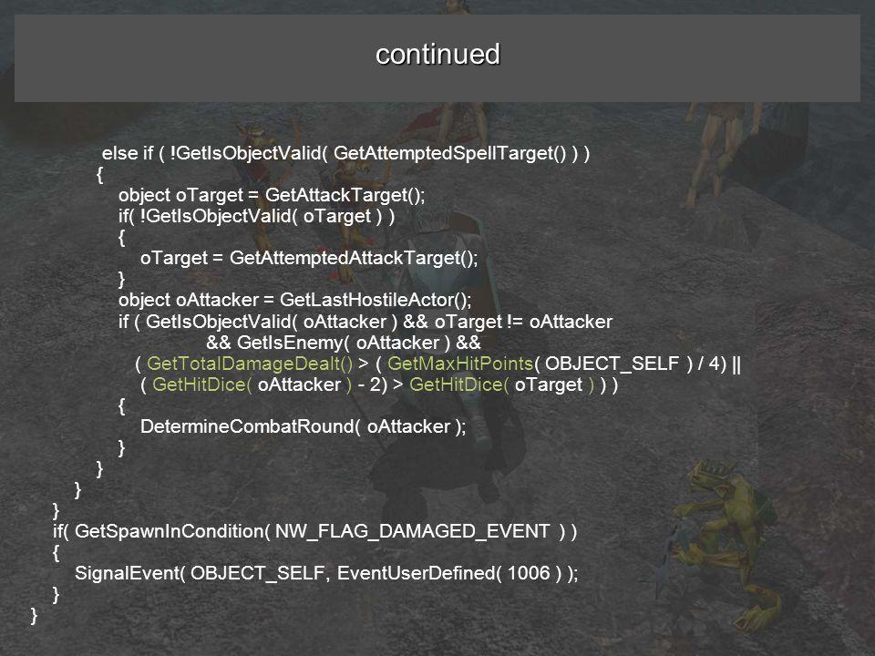 continued else if ( !GetIsObjectValid( GetAttemptedSpellTarget() ) ) { object oTarget = GetAttackTarget(); if( !GetIsObjectValid( oTarget ) ) { oTarget = GetAttemptedAttackTarget(); } object oAttacker = GetLastHostileActor(); if ( GetIsObjectValid( oAttacker ) && oTarget != oAttacker && GetIsEnemy( oAttacker ) && ( GetTotalDamageDealt() > ( GetMaxHitPoints( OBJECT_SELF ) / 4) || ( GetHitDice( oAttacker ) - 2) > GetHitDice( oTarget ) ) ) { DetermineCombatRound( oAttacker ); } if( GetSpawnInCondition( NW_FLAG_DAMAGED_EVENT ) ) { SignalEvent( OBJECT_SELF, EventUserDefined( 1006 ) ); }