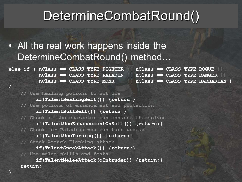 DetermineCombatRound() All the real work happens inside the DetermineCombatRound() method… else if ( nClass == CLASS_TYPE_FIGHTER || nClass == CLASS_TYPE_ROGUE || nClass == CLASS_TYPE_PALADIN || nClass == CLASS_TYPE_RANGER || nClass == CLASS_TYPE_MONK || nClass == CLASS_TYPE_BARBARIAN ) { // Use healing potions to not die if(TalentHealingSelf()) {return;} // Use potions of enhancement and protection if(TalentBuffSelf()) {return;} // Check if the character can enhance themselves if(TalentUseEnhancementOnSelf()) {return;} // Check for Paladins who can turn undead if(TalentUseTurning()) {return;} // Sneak Attack Flanking attack if(TalentSneakAttack()) {return;} // Use melee skills and feats if(TalentMeleeAttack(oIntruder)) {return;} return; }