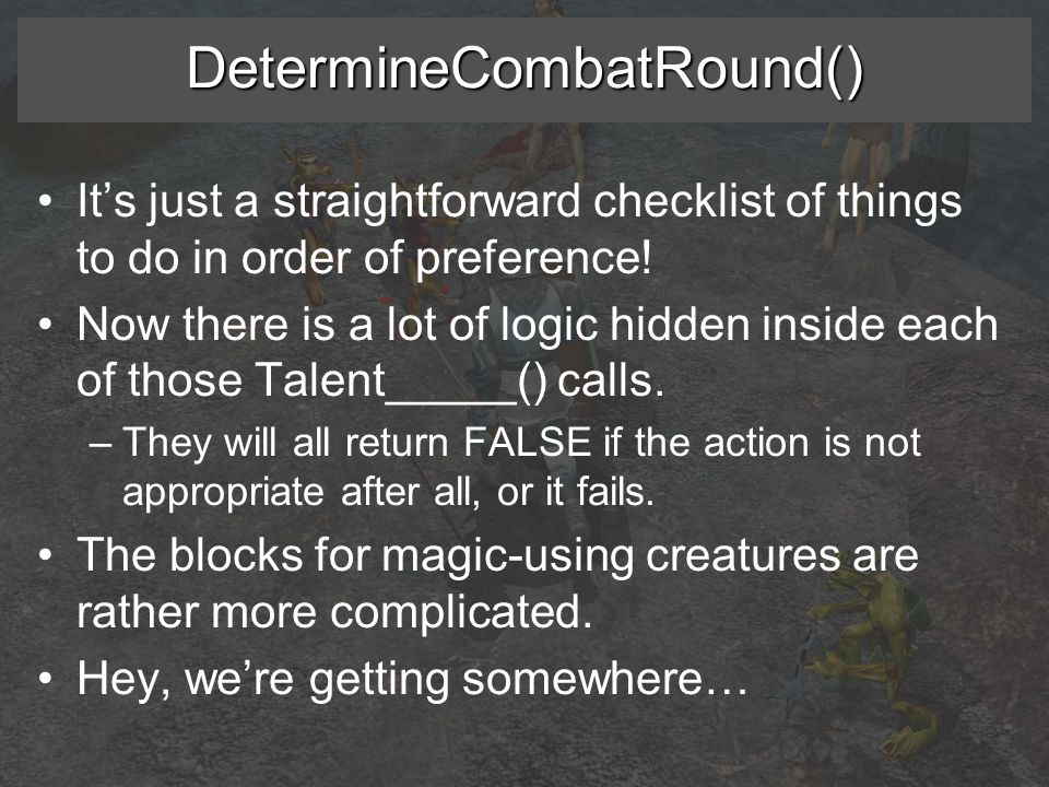 DetermineCombatRound() It's just a straightforward checklist of things to do in order of preference.