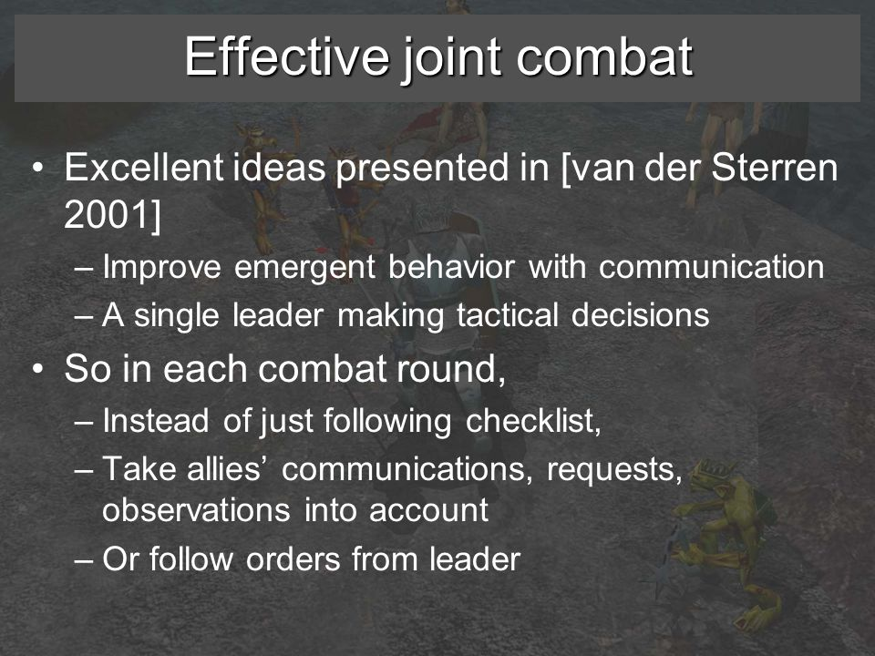 Effective joint combat Excellent ideas presented in [van der Sterren 2001] –Improve emergent behavior with communication –A single leader making tactical decisions So in each combat round, –Instead of just following checklist, –Take allies' communications, requests, observations into account –Or follow orders from leader