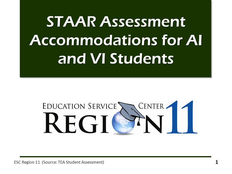 STAAR Assessment Accommodations for AI and VI Students ESC Region 11 (Source: TEA Student Assessment) 1