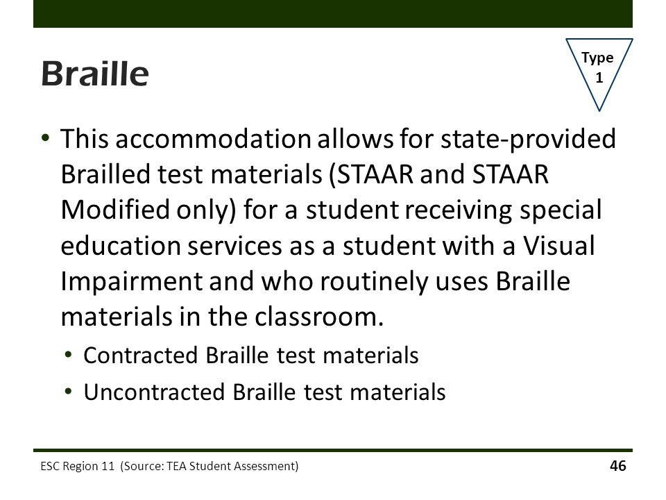 Braille This accommodation allows for state-provided Brailled test materials (STAAR and STAAR Modified only) for a student receiving special education