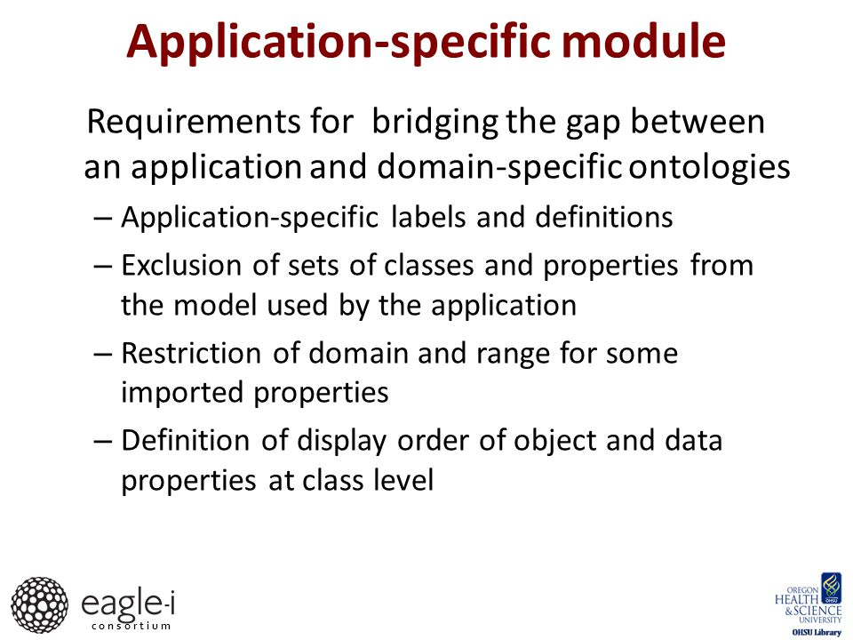 c o n s o r t i u m Requirements for bridging the gap between an application and domain-specific ontologies – Application-specific labels and definitions – Exclusion of sets of classes and properties from the model used by the application – Restriction of domain and range for some imported properties – Definition of display order of object and data properties at class level Application-specific module