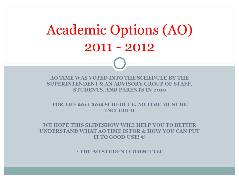 AO TIME WAS VOTED INTO THE SCHEDULE BY THE SUPERINTENDENT & AN ADVISORY GROUP OF STAFF, STUDENTS, AND PARENTS IN 2010 FOR THE 2011-2012 SCHEDULE, AO TIME MUST BE INCLUDED WE HOPE THIS SLIDESHOW WILL HELP YOU TO BETTER UNDERSTAND WHAT AO TIME IS FOR & HOW YOU CAN PUT IT TO GOOD USE.