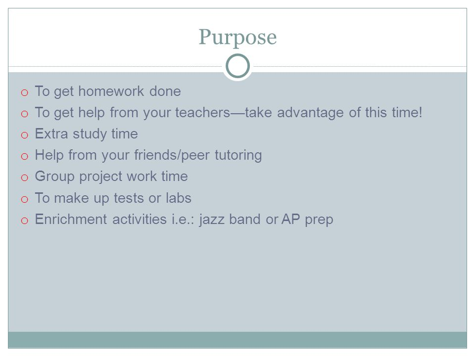 Purpose o To get homework done o To get help from your teachers—take advantage of this time.