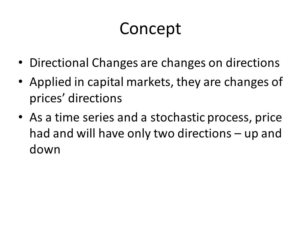 Concept Directional Changes are changes on directions Applied in capital markets, they are changes of prices' directions As a time series and a stochastic process, price had and will have only two directions – up and down
