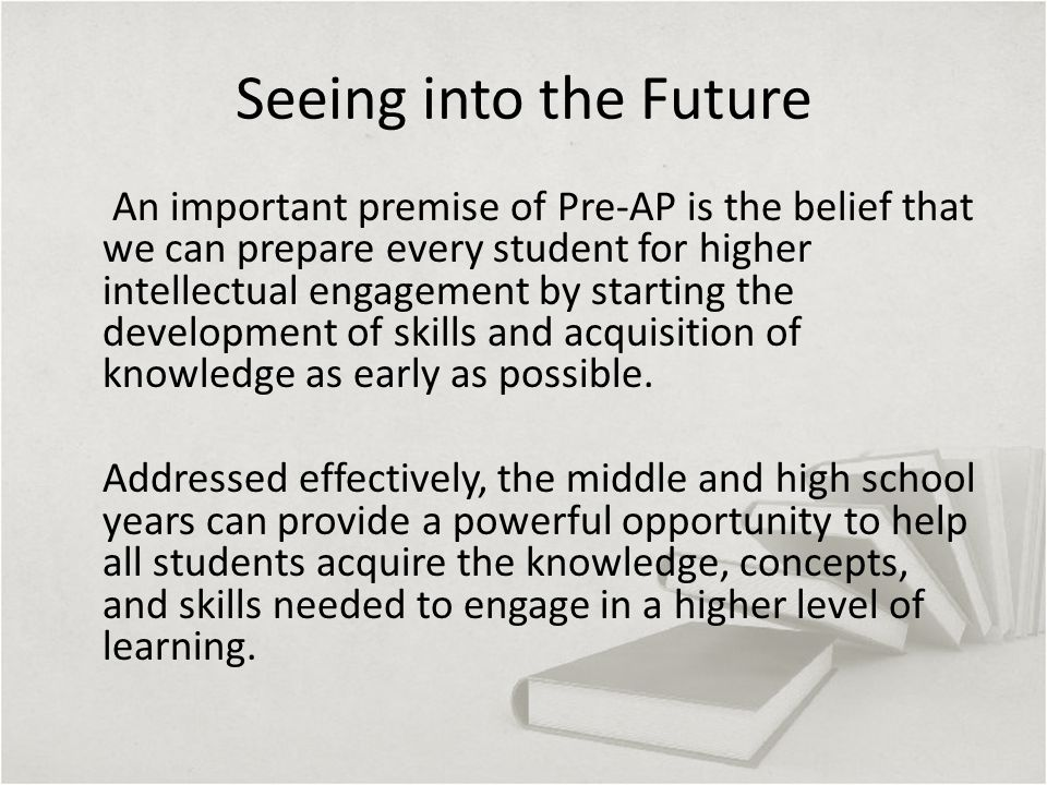 Seeing into the Future An important premise of Pre-AP is the belief that we can prepare every student for higher intellectual engagement by starting the development of skills and acquisition of knowledge as early as possible.