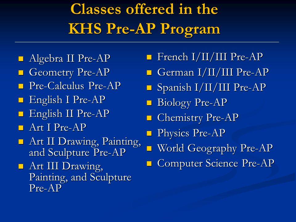 Algebra II Pre-AP Algebra II Pre-AP Geometry Pre-AP Geometry Pre-AP Pre-Calculus Pre-AP Pre-Calculus Pre-AP English I Pre-AP English I Pre-AP English II Pre-AP English II Pre-AP Art I Pre-AP Art I Pre-AP Art II Drawing, Painting, and Sculpture Pre-AP Art II Drawing, Painting, and Sculpture Pre-AP Art III Drawing, Painting, and Sculpture Pre-AP Art III Drawing, Painting, and Sculpture Pre-AP Classes offered in the KHS Pre-AP Program French I/II/III Pre-AP French I/II/III Pre-AP German I/II/III Pre-AP German I/II/III Pre-AP Spanish I/II/III Pre-AP Spanish I/II/III Pre-AP Biology Pre-AP Biology Pre-AP Chemistry Pre-AP Chemistry Pre-AP Physics Pre-AP Physics Pre-AP World Geography Pre-AP World Geography Pre-AP Computer Science Pre-AP Computer Science Pre-AP