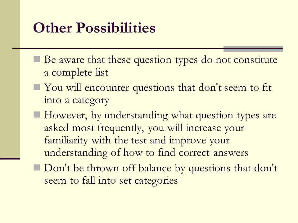 Other Possibilities Be aware that these question types do not constitute a complete list You will encounter questions that don't seem to fit into a ca