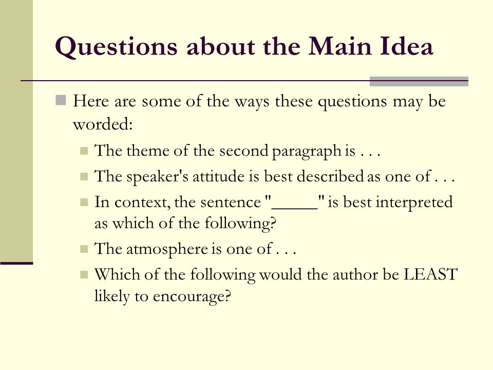 Questions about the Main Idea Here are some of the ways these questions may be worded: The theme of the second paragraph is... The speaker's attitude