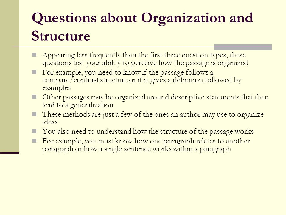 Questions about Organization and Structure Appearing less frequently than the first three question types, these questions test your ability to perceiv