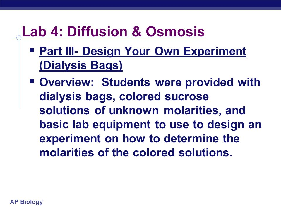 AP Biology Lab 4: Diffusion & Osmosis  Part III- Design Your Own Experiment (Dialysis Bags)  Overview: Students were provided with dialysis bags, colored sucrose solutions of unknown molarities, and basic lab equipment to use to design an experiment on how to determine the molarities of the colored solutions.