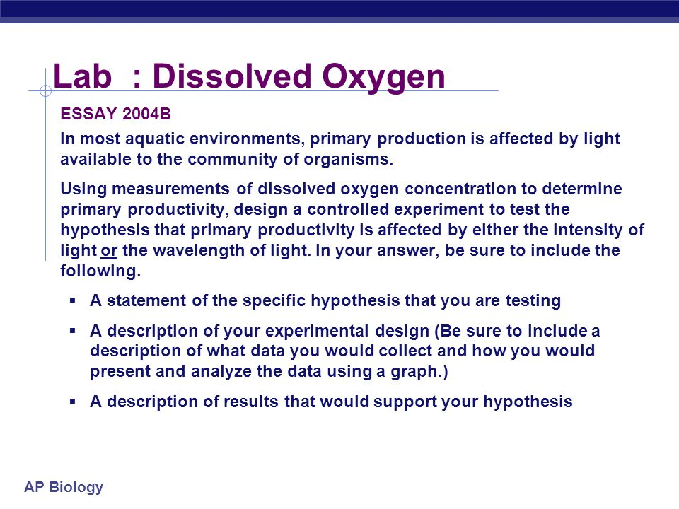 AP Biology Lab : Dissolved Oxygen ESSAY 2004B In most aquatic environments, primary production is affected by light available to the community of organisms.