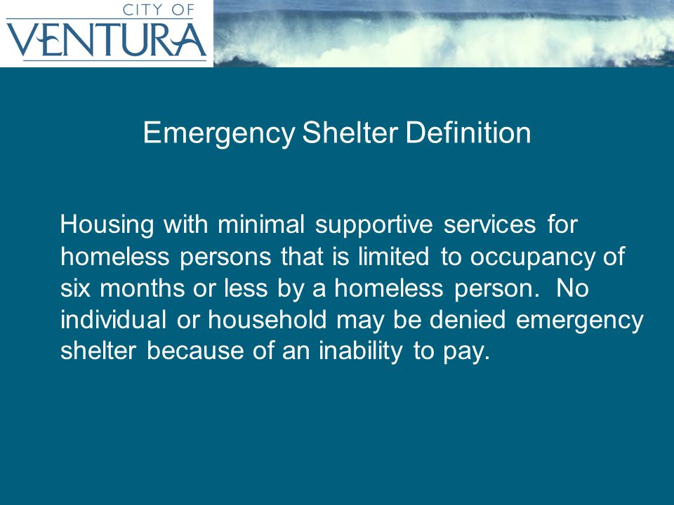 Emergency Shelter Definition Housing with minimal supportive services for homeless persons that is limited to occupancy of six months or less by a homeless person.