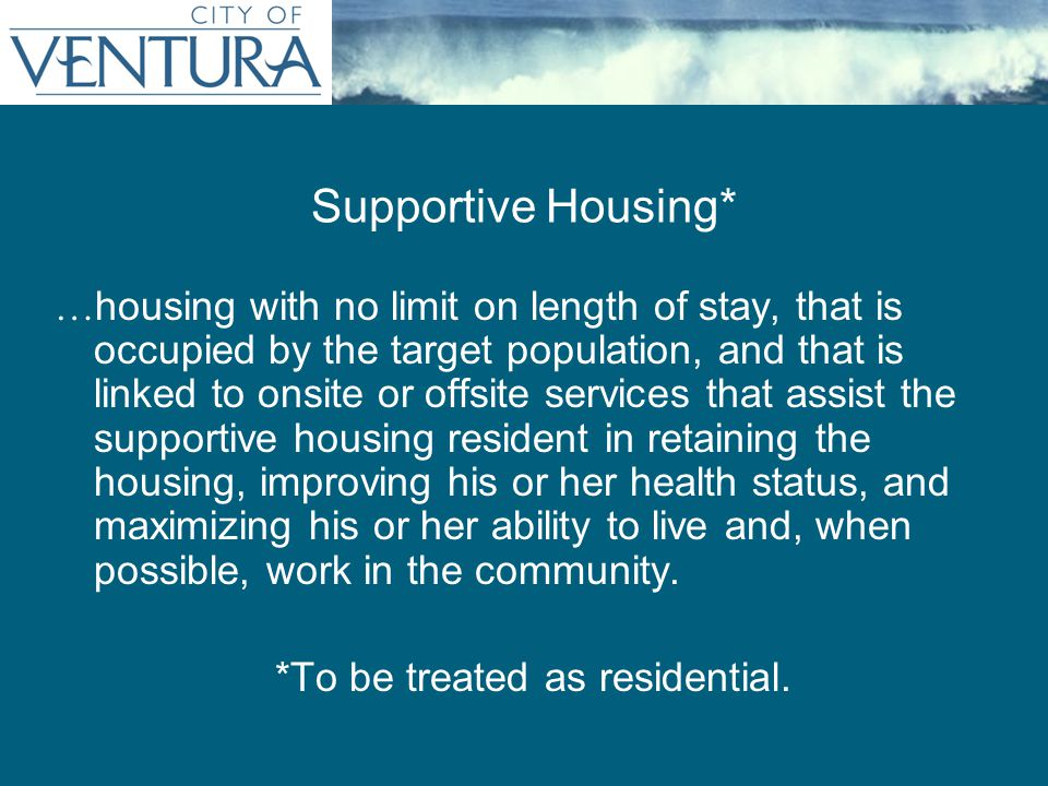 Supportive Housing* … housing with no limit on length of stay, that is occupied by the target population, and that is linked to onsite or offsite services that assist the supportive housing resident in retaining the housing, improving his or her health status, and maximizing his or her ability to live and, when possible, work in the community.