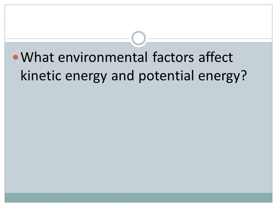 What environmental factors affect kinetic energy and potential energy?