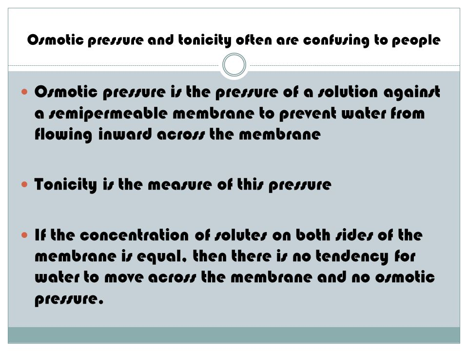 Osmotic pressure and tonicity often are confusing to people Osmotic pressure is the pressure of a solution against a semipermeable membrane to prevent