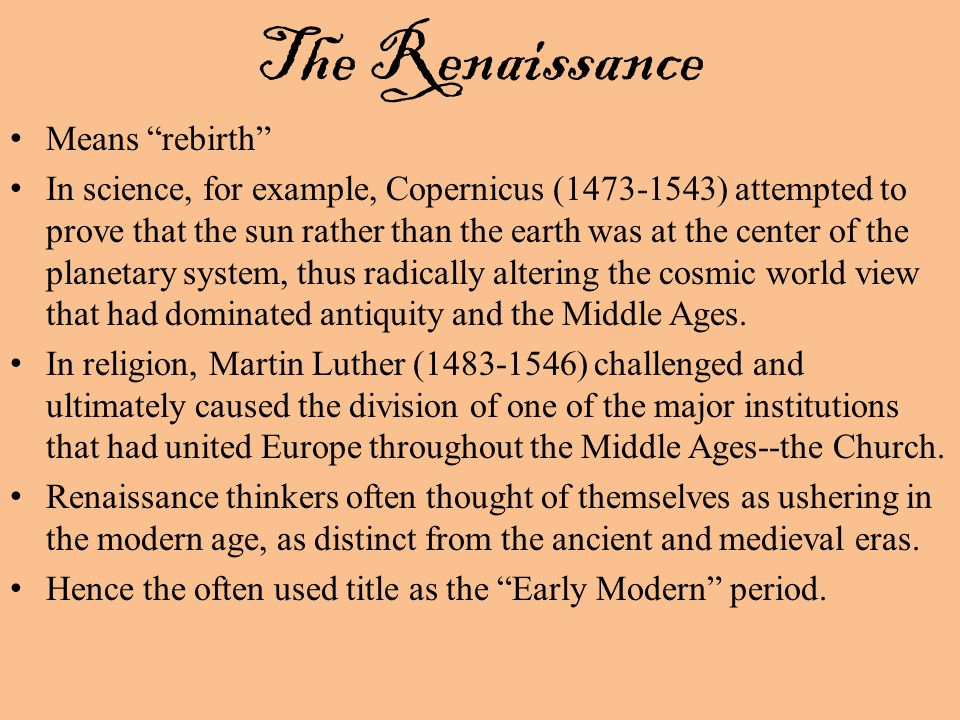 The Renaissance Means rebirth In science, for example, Copernicus ( ) attempted to prove that the sun rather than the earth was at the center of the planetary system, thus radically altering the cosmic world view that had dominated antiquity and the Middle Ages.