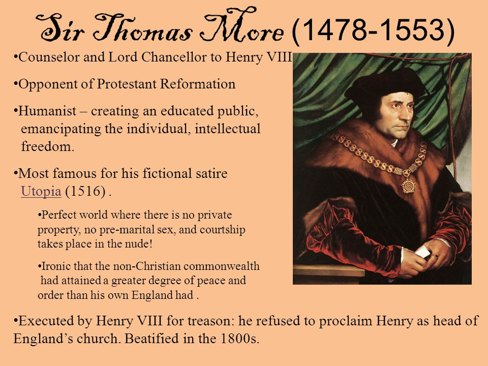 Sir Thomas More ( ) Counselor and Lord Chancellor to Henry VIII Opponent of Protestant Reformation Humanist – creating an educated public, emancipating the individual, intellectual freedom.