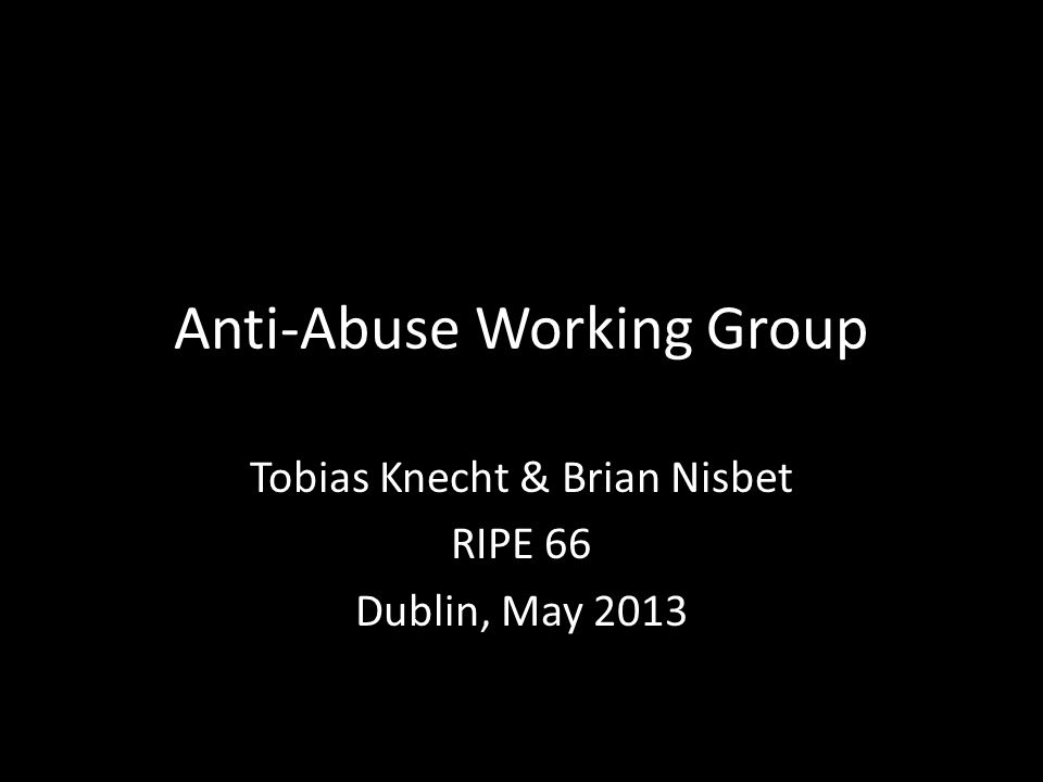 Anti-Abuse Working Group Tobias Knecht & Brian Nisbet RIPE 66 Dublin, May 2013