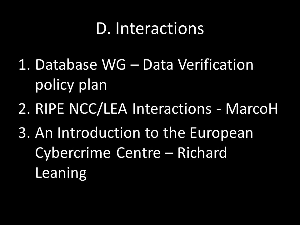 D. Interactions 1.Database WG – Data Verification policy plan 2.RIPE NCC/LEA Interactions - MarcoH 3.An Introduction to the European Cybercrime Centre