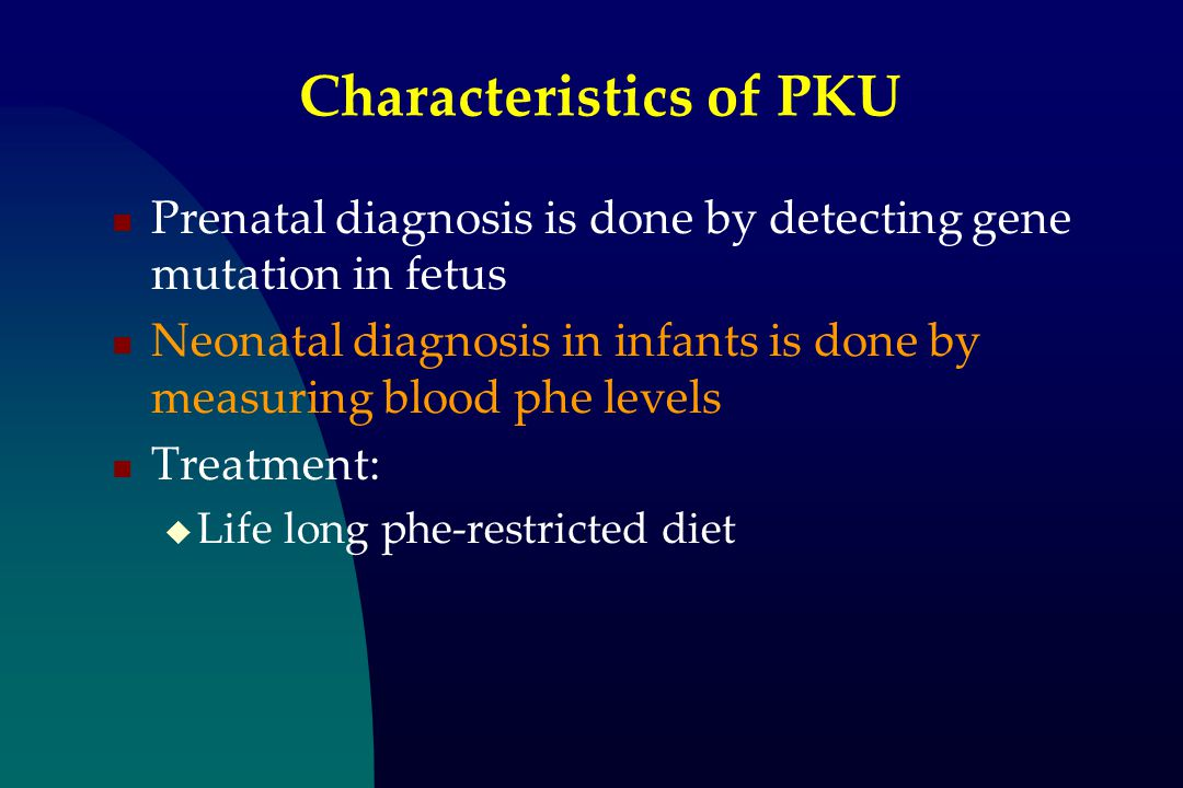 Characteristics of PKU Prenatal diagnosis is done by detecting gene mutation in fetus Neonatal diagnosis in infants is done by measuring blood phe levels Treatment:  Life long phe-restricted diet