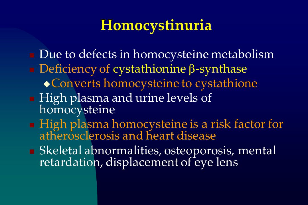 Homocystinuria Due to defects in homocysteine metabolism Deficiency of cystathionine  -synthase  Converts homocysteine to cystathione High plasma and urine levels of homocysteine High plasma homocysteine is a risk factor for atherosclerosis and heart disease Skeletal abnormalities, osteoporosis, mental retardation, displacement of eye lens