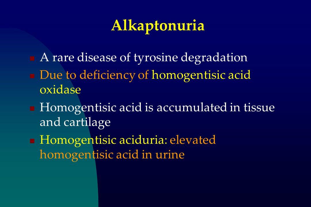 Alkaptonuria A rare disease of tyrosine degradation Due to deficiency of homogentisic acid oxidase Homogentisic acid is accumulated in tissue and cartilage Homogentisic aciduria: elevated homogentisic acid in urine