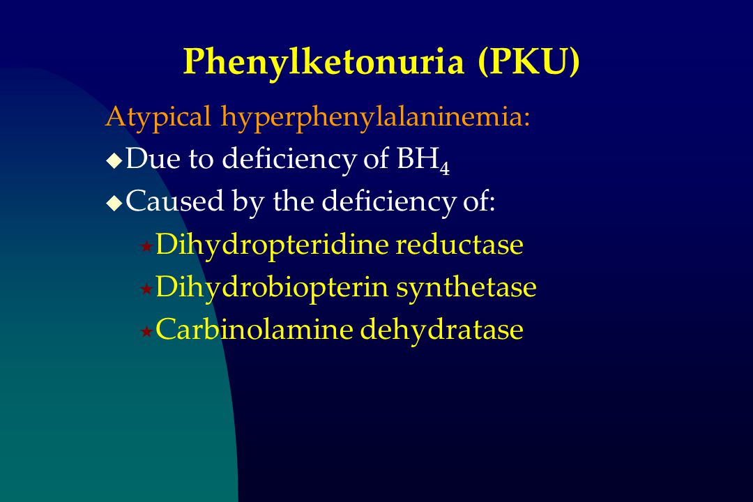 Phenylketonuria (PKU) Atypical hyperphenylalaninemia:  Due to deficiency of BH 4  Caused by the deficiency of:  Dihydropteridine reductase  Dihydrobiopterin synthetase  Carbinolamine dehydratase