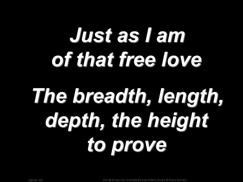 Words & Music by Charlotte Elliot and Henry Smart; © Public DomainJust As I Am Just as I am of that free love Just as I am of that free love The bread