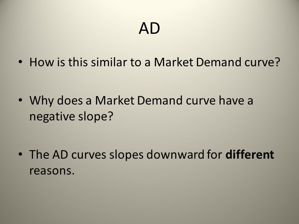 AD The downward slope of the AD curve is explained by 3 macroeconomic effects: 1.Interest rate effect 2.The wealth effect 3.Net export effect