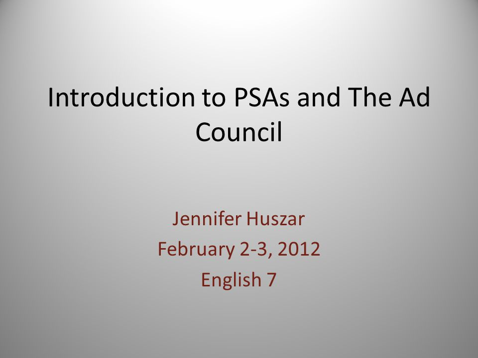 Introduction to PSAs and The Ad Council Jennifer Huszar February 2-3, 2012 English 7