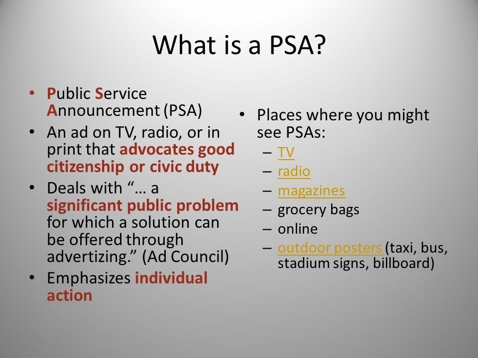 "What is a PSA? Public Service Announcement (PSA) An ad on TV, radio, or in print that advocates good citizenship or civic duty Deals with ""… a signifi"