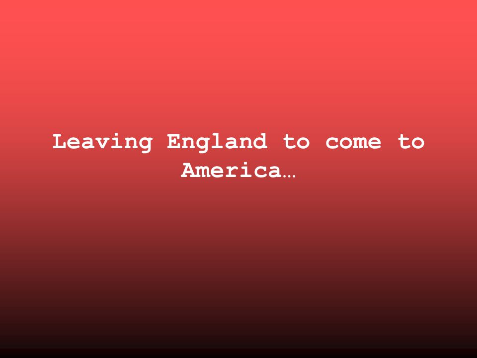 Leaving England to come to America…