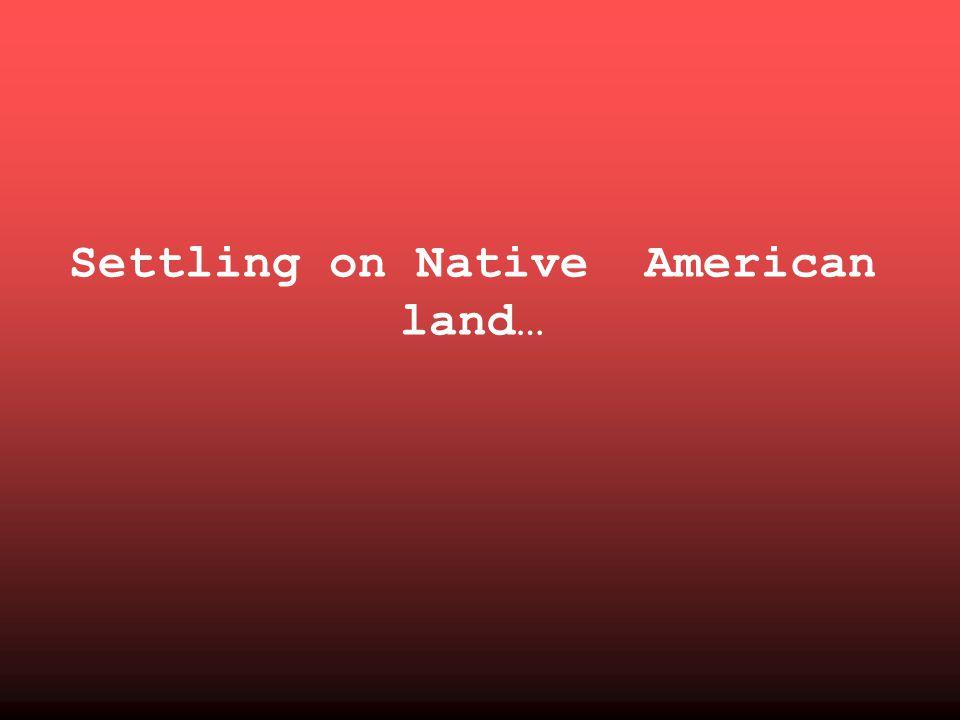 Settling on Native American land…