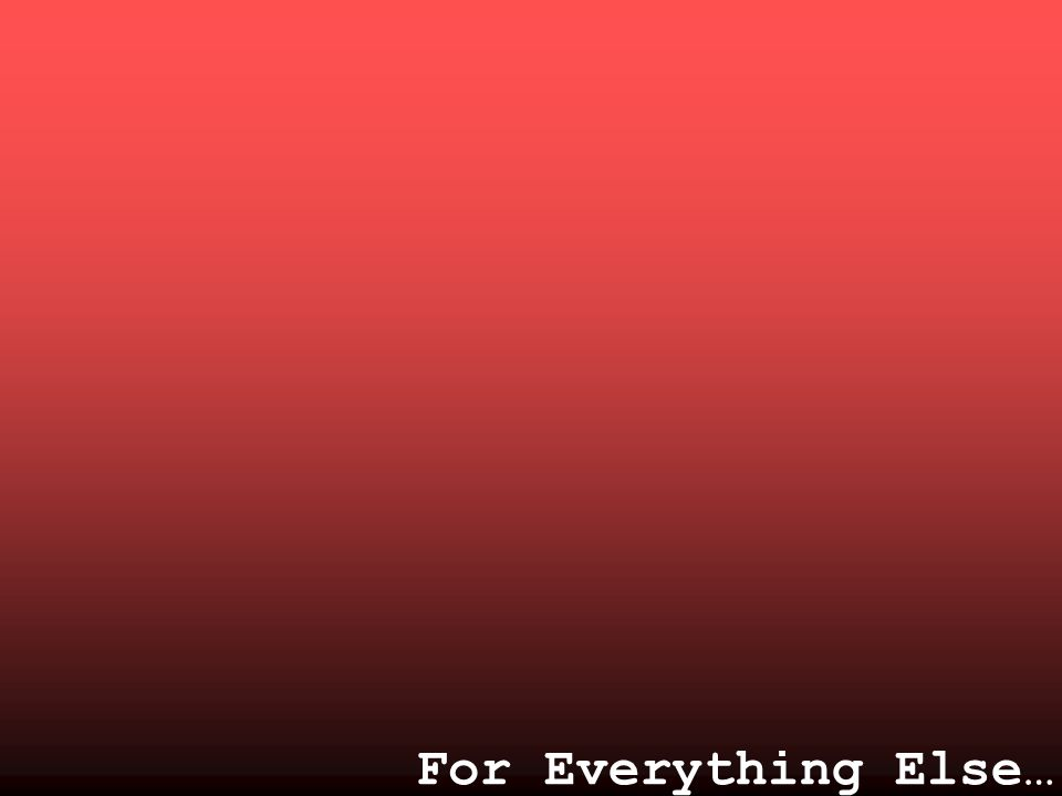 For Everything Else…